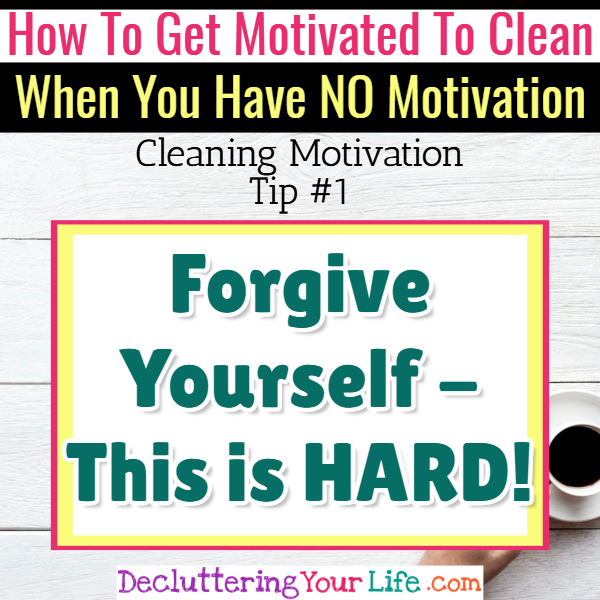 Can't get motivated to clean? Forgive yourself first! Cleaning Motivation, Cleaning Hacks Tips and Tricks for Inspiration to Get Motivated to Clean Your Room, Your Home and Declutter Your Life when sad, depressed, overwhelmed by a messy house or just feeling lazy (even if clutter is overwhelming) These housecleaning tips and household hacks are good for packrats and hoarders too.