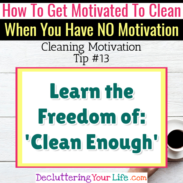 Learn how a messy house can be clean enough - Cleaning Motivation, Cleaning Hacks Tips and Tricks for Inspiration to Get Motivated to Clean Your Room, Your Home and Declutter Your Life when sad, depressed, overwhelmed by a messy house or just feeling lazy (even if clutter is overwhelming) These housecleaning tips and household hacks are good for packrats and hoarders too.