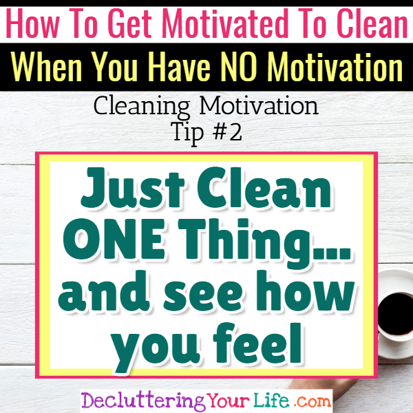 Cleaning motivation - clean ONE thing first - Cleaning Motivation, Cleaning Hacks Tips and Tricks for Inspiration to Get Motivated to Clean Your Room, Your Home and Declutter Your Life when sad, depressed, overwhelmed by a messy house or just feeling lazy (even if clutter is overwhelming) These housecleaning tips and household hacks are good for packrats and hoarders too.