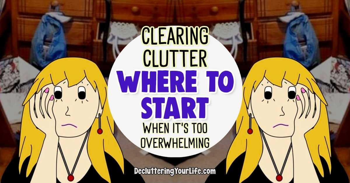 Clearing Clutter-Where To START When Overwhelmed By STUFF