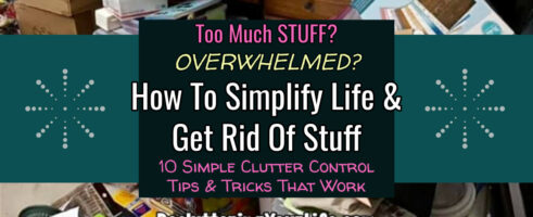 How To Simplify Life and Get Rid Of Stuff – 10 SIMPLE Tips That Worked For MY Junky House